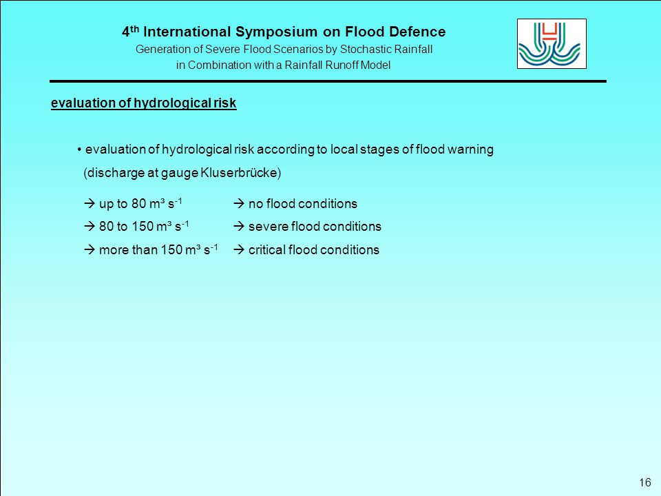 4 th International Symposium on Flood Defence Generation of Severe Flood Scenarios by Stochastic Rainfall in Combination with a Rainfall Runoff Model evaluation of hydrological risk 16 evaluation of hydrological risk according to local stages of flood warning (discharge at gauge Kluserbrücke)  up to 80 m³ s -1  no flood conditions  80 to 150 m³ s -1  severe flood conditions  more than 150 m³ s -1  critical flood conditions
