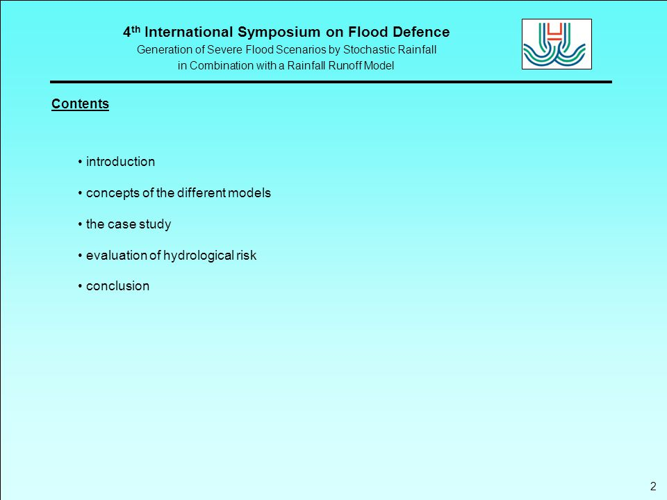 4 th International Symposium on Flood Defence Generation of Severe Flood Scenarios by Stochastic Rainfall in Combination with a Rainfall Runoff Model 3 Motivation objective: evaluation of efficiency of flood protection measures (reservoir) safety approach:  one single parameter (peak probability) for hydrological risk assessment  no detail information about conditions for system failure  uncertainty in the applied level of protection risk based approach:  considering different features of flood events (spatial distribution)  conditional probabilities for system failure  requires broad data base generating flood scenarios by stochastic rainfall in combination with a rainfall runoff model