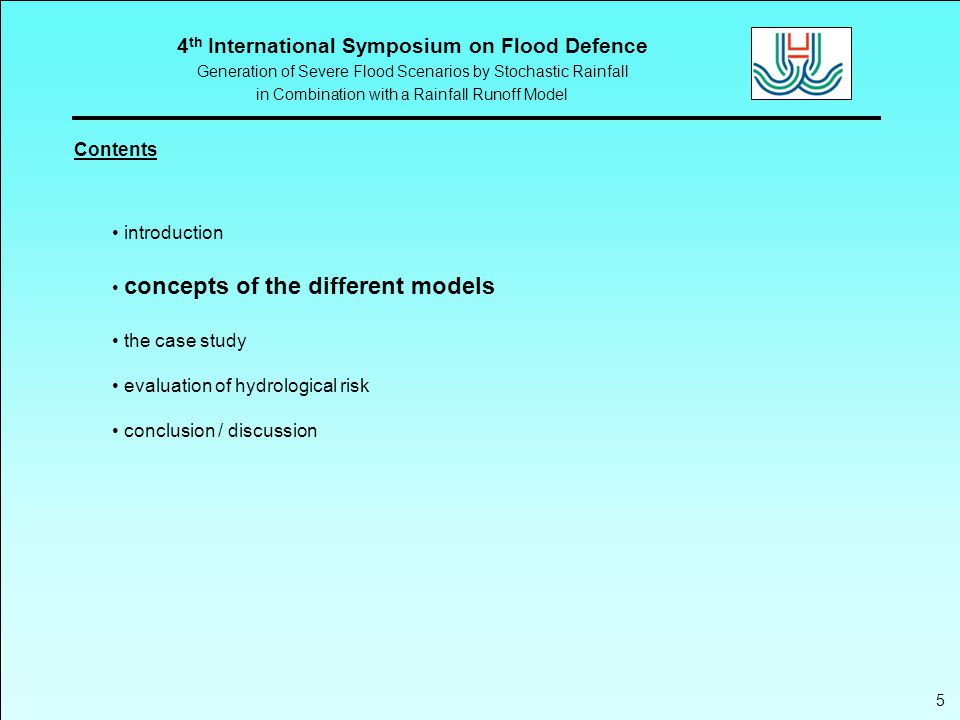 4 th International Symposium on Flood Defence Generation of Severe Flood Scenarios by Stochastic Rainfall in Combination with a Rainfall Runoff Model 6 The stochastic rainfall model combination of multivariate autoregressive model and mixture of Gamma / Pareto distribution function (Hundecha et al., 2008) objectives:  reproduction of the statistical properties of the historical rainfall at each site  maintenance of the historical spatial correlation structure