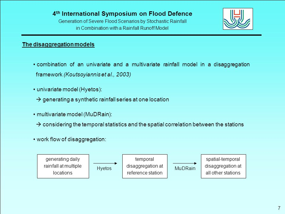 4 th International Symposium on Flood Defence Generation of Severe Flood Scenarios by Stochastic Rainfall in Combination with a Rainfall Runoff Model 7 The disaggregation models combination of an univariate and a multivariate rainfall model in a disaggregation framework (Koutsoyiannis et al., 2003) univariate model (Hyetos):  generating a synthetic rainfall series at one location multivariate model (MuDRain):  considering the temporal statistics and the spatial correlation between the stations work flow of disaggregation: Hyetos temporal disaggregation at reference station spatial-temporal disaggregation at all other stations generating daily rainfall at multiple locations MuDRain