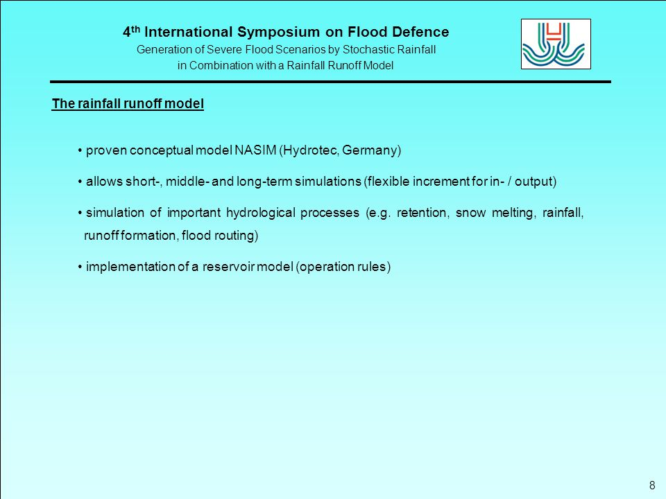 4 th International Symposium on Flood Defence Generation of Severe Flood Scenarios by Stochastic Rainfall in Combination with a Rainfall Runoff Model 8 The rainfall runoff model proven conceptual model NASIM (Hydrotec, Germany) allows short-, middle- and long-term simulations (flexible increment for in- / output) simulation of important hydrological processes (e.g.