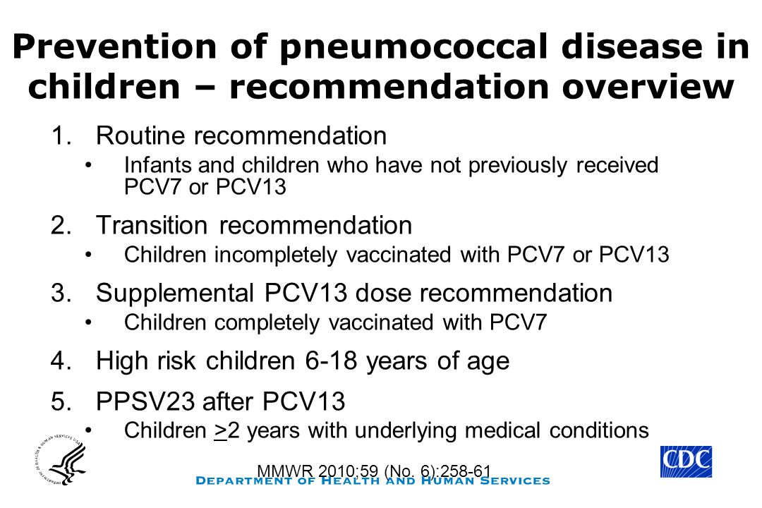 Prevention of pneumococcal disease in children – recommendation overview 1.Routine recommendation Infants and children who have not previously received PCV7 or PCV13 2.Transition recommendation Children incompletely vaccinated with PCV7 or PCV13 3.Supplemental PCV13 dose recommendation Children completely vaccinated with PCV7 4.High risk children 6-18 years of age 5.PPSV23 after PCV13 Children >2 years with underlying medical conditions MMWR 2010;59 (No.