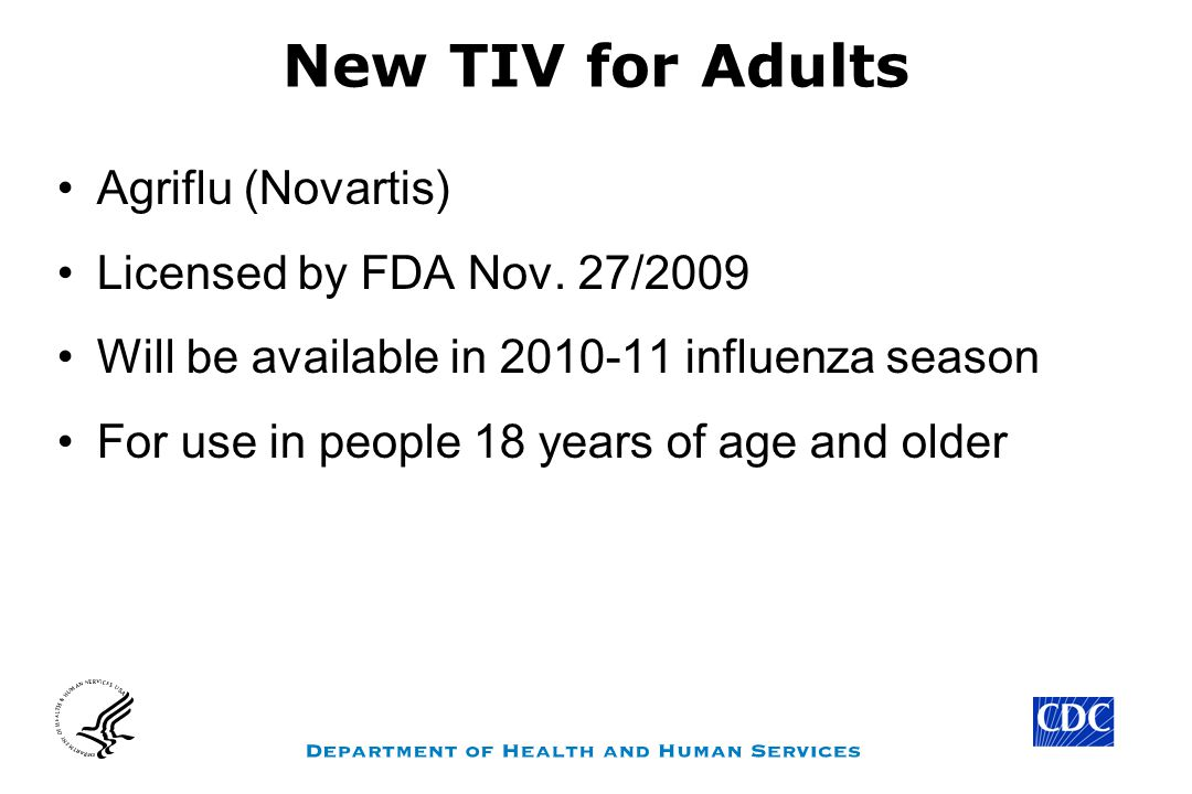 New TIV for Adults Agriflu (Novartis) Licensed by FDA Nov. 27/2009 Will be available in 2010-11 influenza season For use in people 18 years of age and
