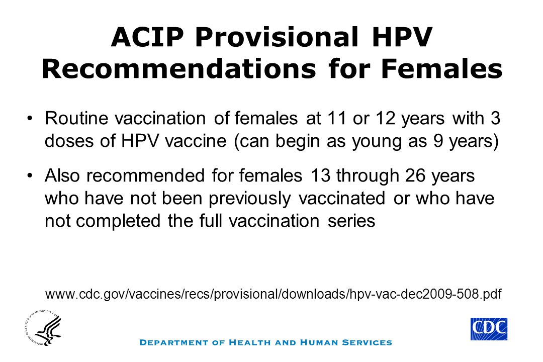 ACIP Provisional HPV Recommendations for Females Routine vaccination of females at 11 or 12 years with 3 doses of HPV vaccine (can begin as young as 9 years) Also recommended for females 13 through 26 years who have not been previously vaccinated or who have not completed the full vaccination series www.cdc.gov/vaccines/recs/provisional/downloads/hpv-vac-dec2009-508.pdf