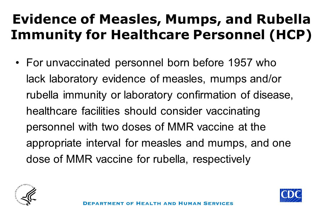 Evidence of Measles, Mumps, and Rubella Immunity for Healthcare Personnel (HCP) For unvaccinated personnel born before 1957 who lack laboratory evidence of measles, mumps and/or rubella immunity or laboratory confirmation of disease, healthcare facilities should consider vaccinating personnel with two doses of MMR vaccine at the appropriate interval for measles and mumps, and one dose of MMR vaccine for rubella, respectively