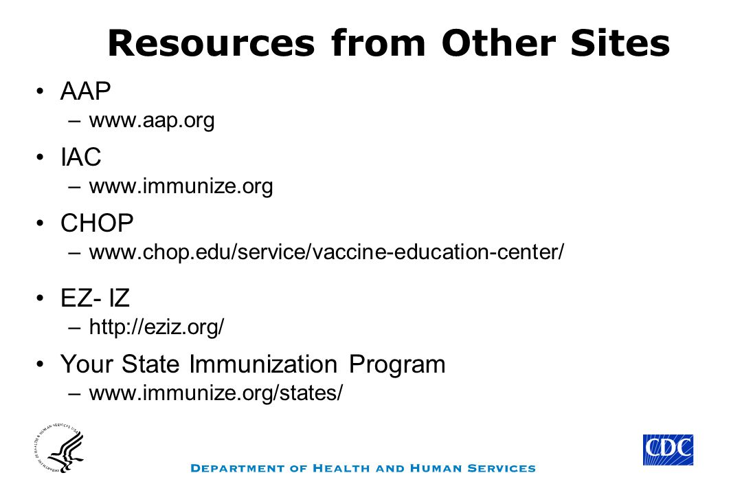Resources from Other Sites AAP –www.aap.org IAC –www.immunize.org CHOP –www.chop.edu/service/vaccine-education-center/ EZ- IZ –http://eziz.org/ Your S