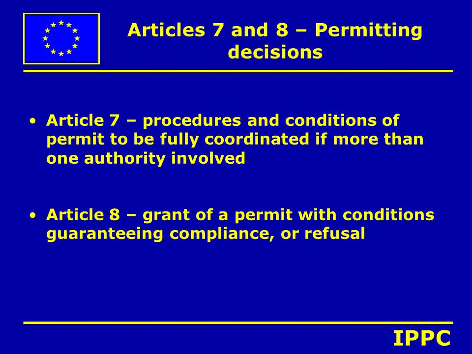 Articles 7 and 8 – Permitting decisions Article 7 – procedures and conditions of permit to be fully coordinated if more than one authority involved Article 8 – grant of a permit with conditions guaranteeing compliance, or refusal IPPC