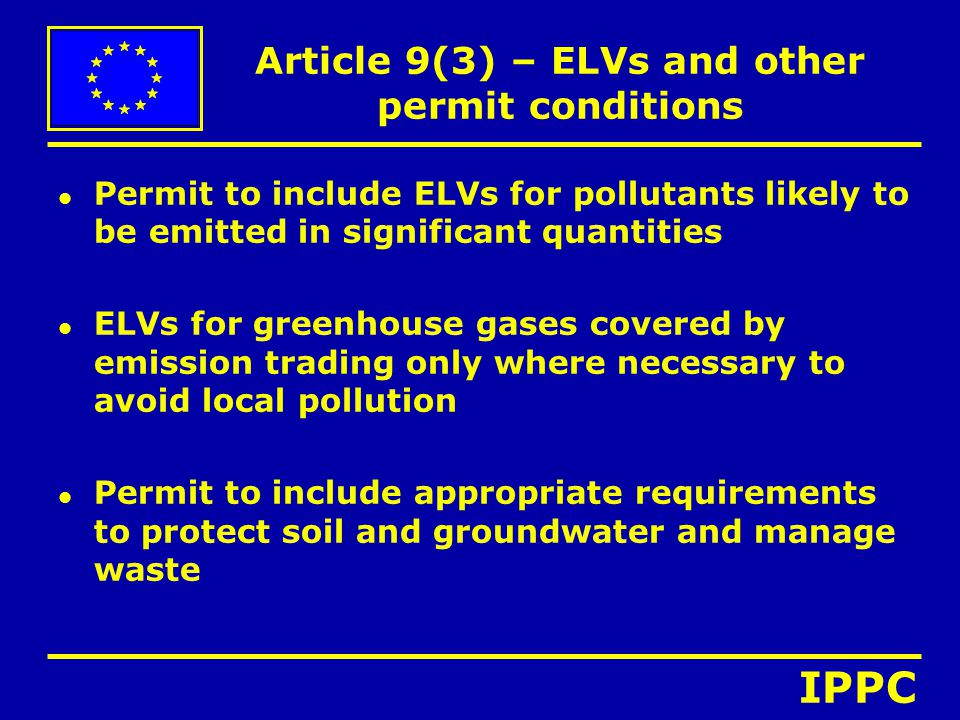 Article 9(3) – ELVs and other permit conditions l Permit to include ELVs for pollutants likely to be emitted in significant quantities l ELVs for greenhouse gases covered by emission trading only where necessary to avoid local pollution l Permit to include appropriate requirements to protect soil and groundwater and manage waste IPPC