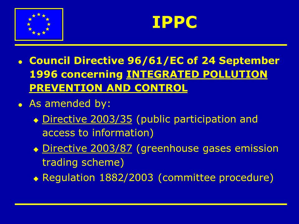 Article 17 – Transboundary effects l Applications that might have transboundary effects to be communicated to the other Member States concerned l Such applications to be provided to the public for comment l Results of consultations to be taken into consideration in permitting decisions IPPC