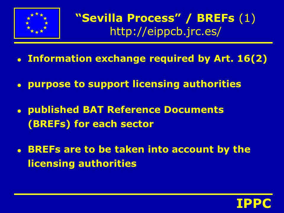 """""""Sevilla Process"""" / BREFs (1) http://eippcb.jrc.es/ l Information exchange required by Art. 16(2) l purpose to support licensing authorities l publish"""