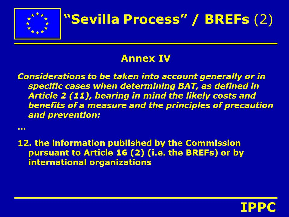 Sevilla Process / BREFs (2) Annex IV Considerations to be taken into account generally or in specific cases when determining BAT, as defined in Article 2 (11), bearing in mind the likely costs and benefits of a measure and the principles of precaution and prevention: … 12.