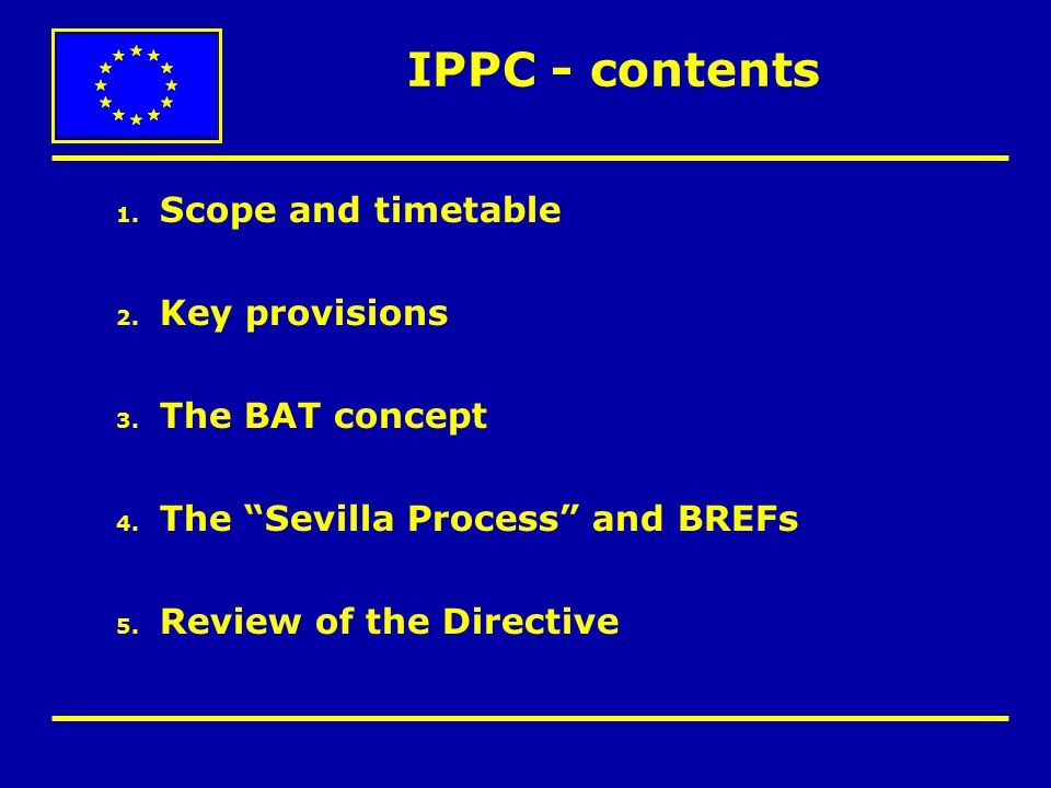 """IPPC - contents 1. Scope and timetable 2. Key provisions 3. The BAT concept 4. The """"Sevilla Process"""" and BREFs 5. Review of the Directive"""