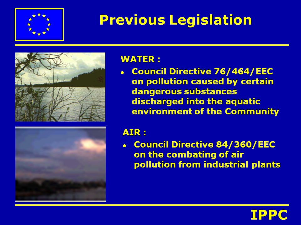 Previous Legislation WATER : l Council Directive 76/464/EEC on pollution caused by certain dangerous substances discharged into the aquatic environmen