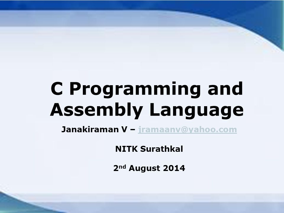 C Programming and Assembly Language Janakiraman V – jramaanv@yahoo.comjramaanv@yahoo.com NITK Surathkal 2 nd August 2014