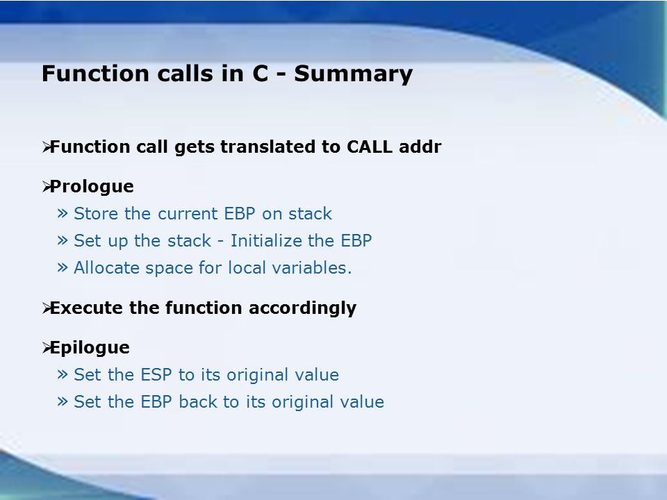 Function calls in C - Summary  Function call gets translated to CALL addr  Prologue » Store the current EBP on stack » Set up the stack - Initialize the EBP » Allocate space for local variables.