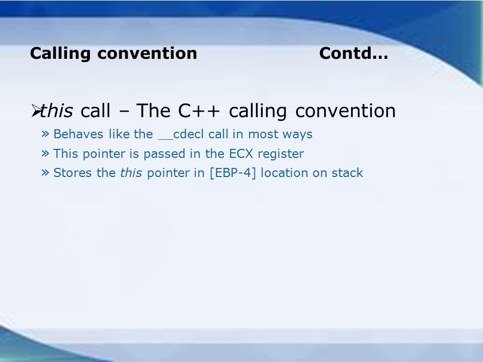Calling convention Contd…  this call – The C++ calling convention » Behaves like the __cdecl call in most ways » This pointer is passed in the ECX register » Stores the this pointer in [EBP-4] location on stack