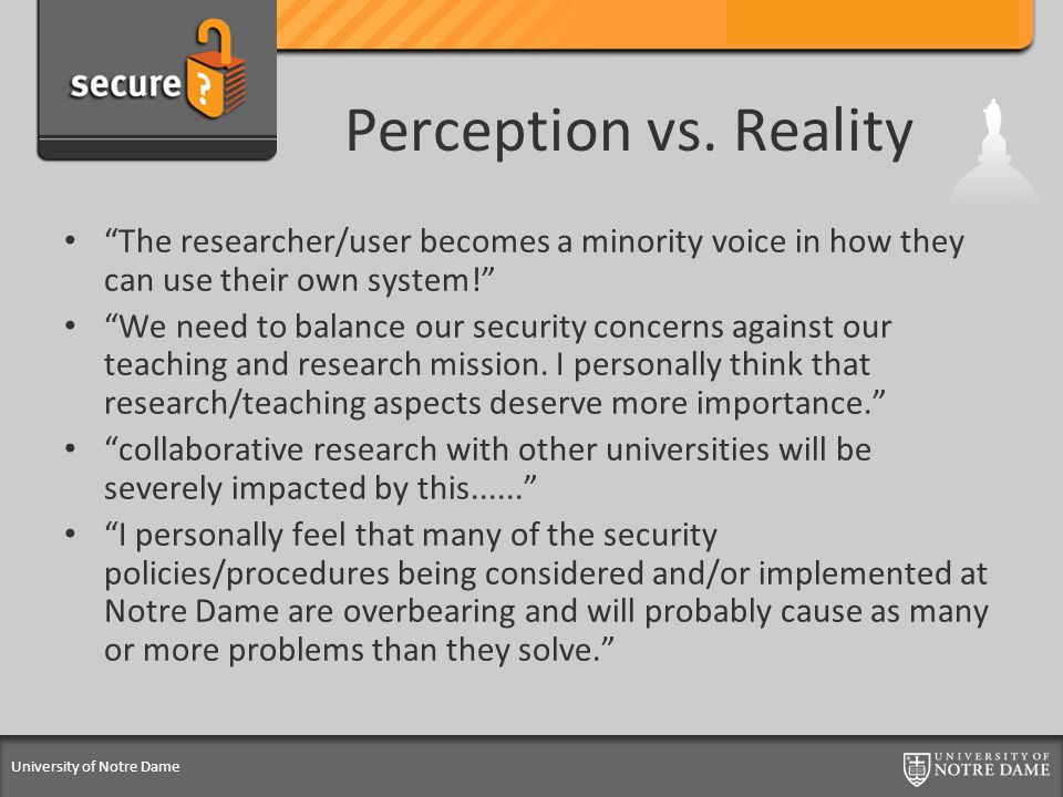 "University of Notre Dame Perception vs. Reality ""The researcher/user becomes a minority voice in how they can use their own system!"" ""We need to balan"