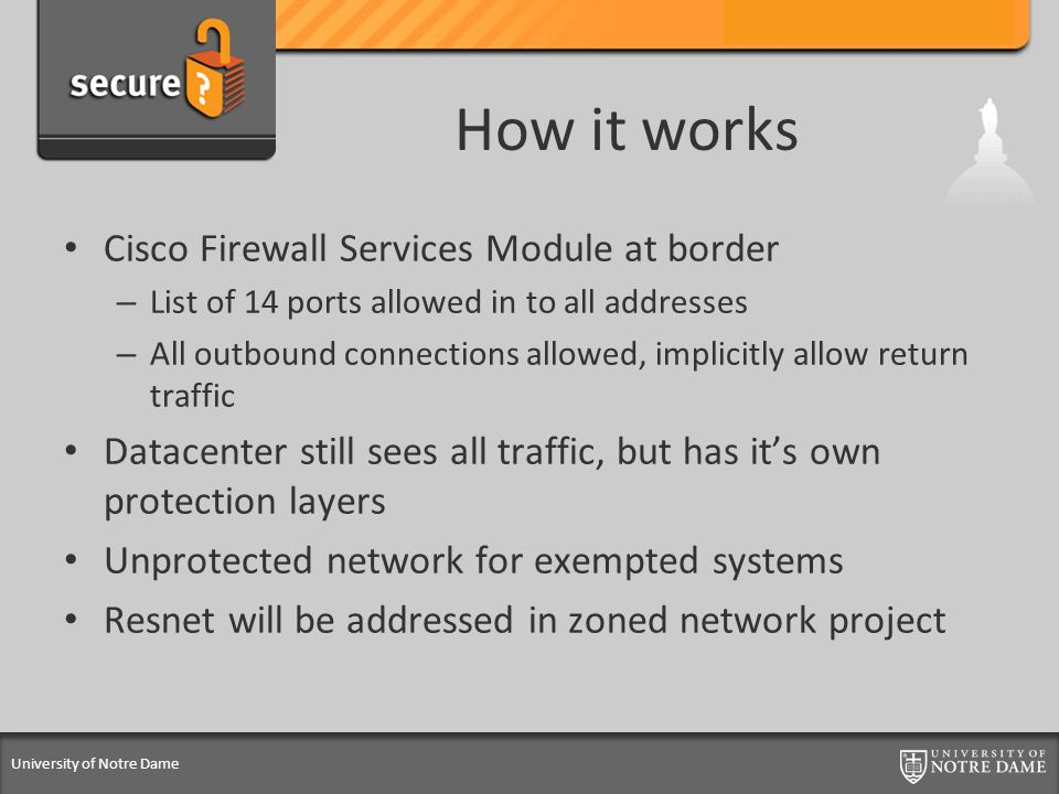 University of Notre Dame How it works Cisco Firewall Services Module at border – List of 14 ports allowed in to all addresses – All outbound connections allowed, implicitly allow return traffic Datacenter still sees all traffic, but has it's own protection layers Unprotected network for exempted systems Resnet will be addressed in zoned network project