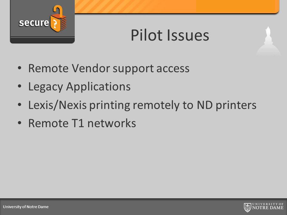 University of Notre Dame Pilot Issues Remote Vendor support access Legacy Applications Lexis/Nexis printing remotely to ND printers Remote T1 networks