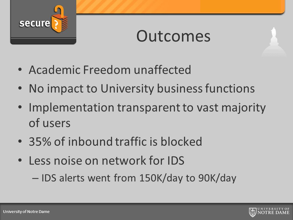University of Notre Dame Outcomes Academic Freedom unaffected No impact to University business functions Implementation transparent to vast majority of users 35% of inbound traffic is blocked Less noise on network for IDS – IDS alerts went from 150K/day to 90K/day