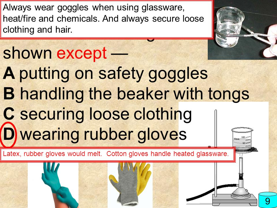 9 All of these procedures must be followed when using the setup shown except — A putting on safety goggles B handling the beaker with tongs C securing