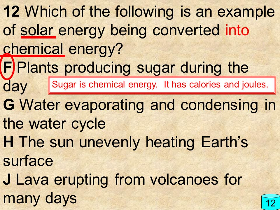 12 Which of the following is an example of solar energy being converted into chemical energy? F Plants producing sugar during the day G Water evaporat