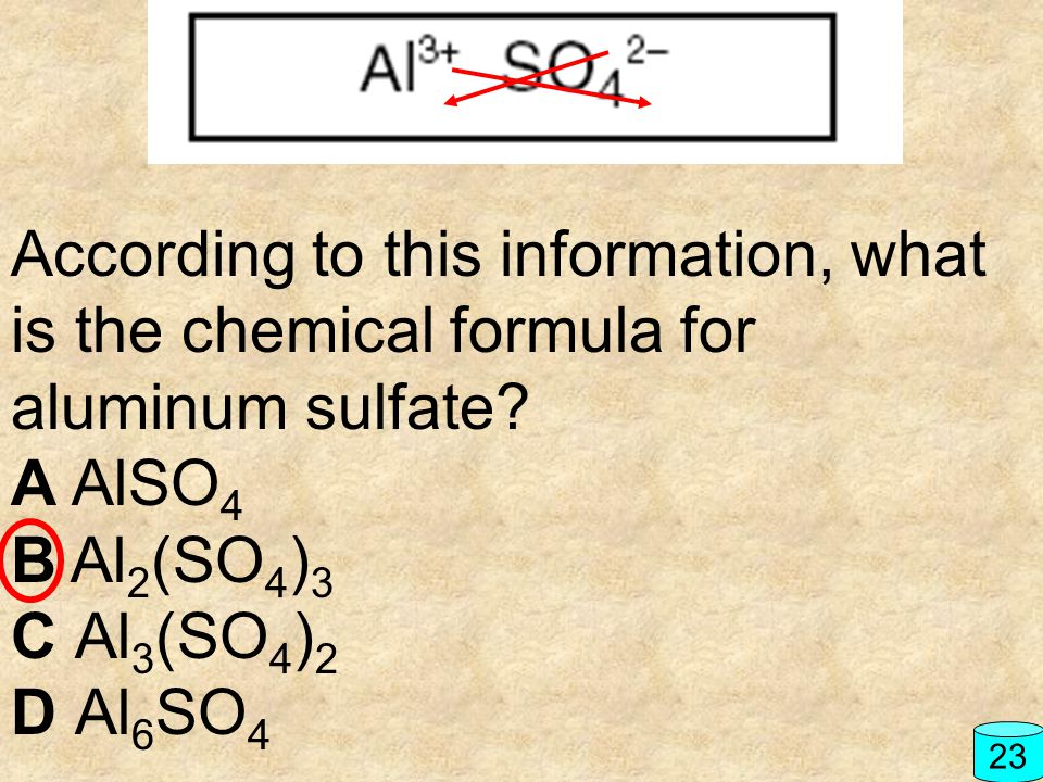 According to this information, what is the chemical formula for aluminum sulfate? A AlSO 4 B Al 2 (SO 4 ) 3 C Al 3 (SO 4 ) 2 D Al 6 SO 4 23
