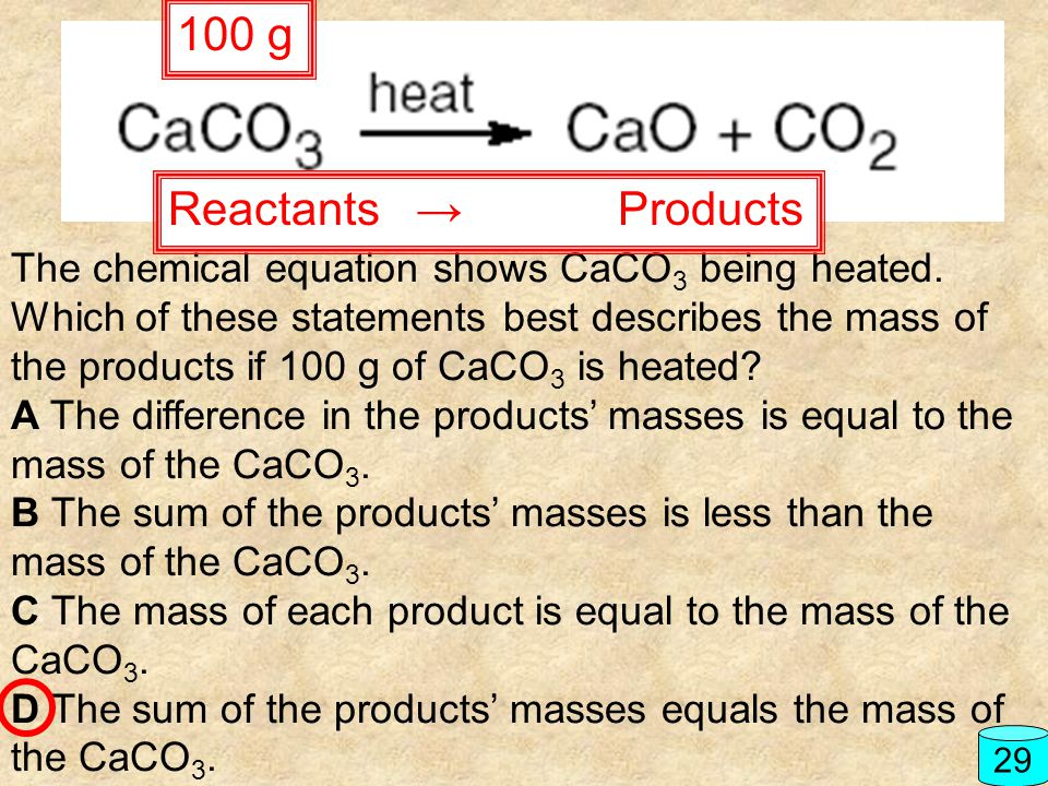 The chemical equation shows CaCO 3 being heated. Which of these statements best describes the mass of the products if 100 g of CaCO 3 is heated? A The