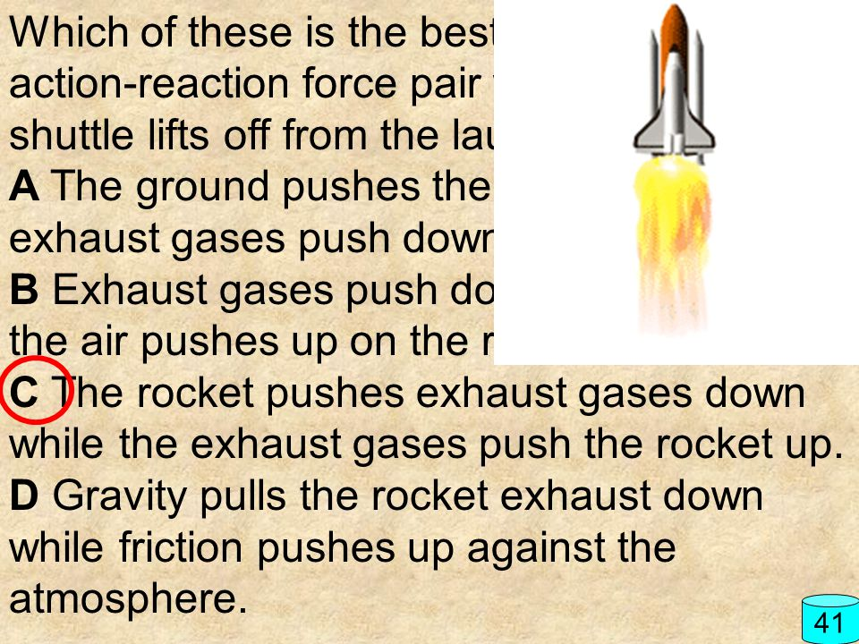 Which of these is the best description of the action-reaction force pair when the space shuttle lifts off from the launch pad? A The ground pushes the