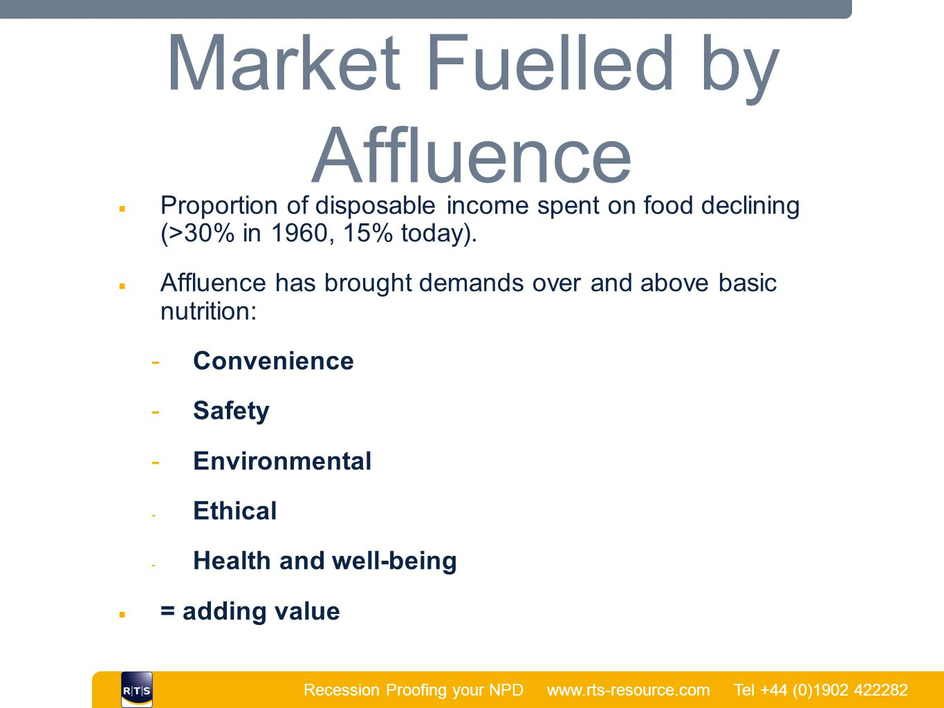 Recession Proofing your NPD www.rts-resource.com Tel +44 (0)1902 422282 | Market Fuelled by Affluence ■ Proportion of disposable income spent on food declining (>30% in 1960, 15% today).