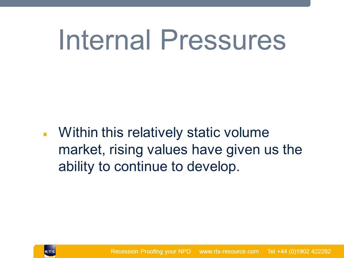 Recession Proofing your NPD www.rts-resource.com Tel +44 (0)1902 422282 | Internal Pressures ■ Within this relatively static volume market, rising val