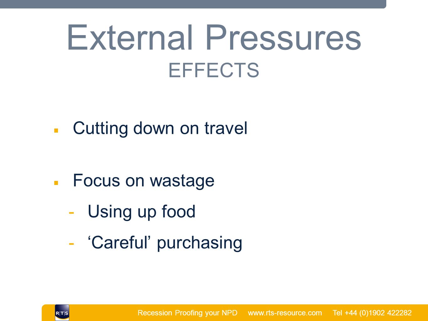 Recession Proofing your NPD www.rts-resource.com Tel +44 (0)1902 422282 | External Pressures EFFECTS ■ Cutting down on travel ■ Focus on wastage  Using up food  'Careful' purchasing
