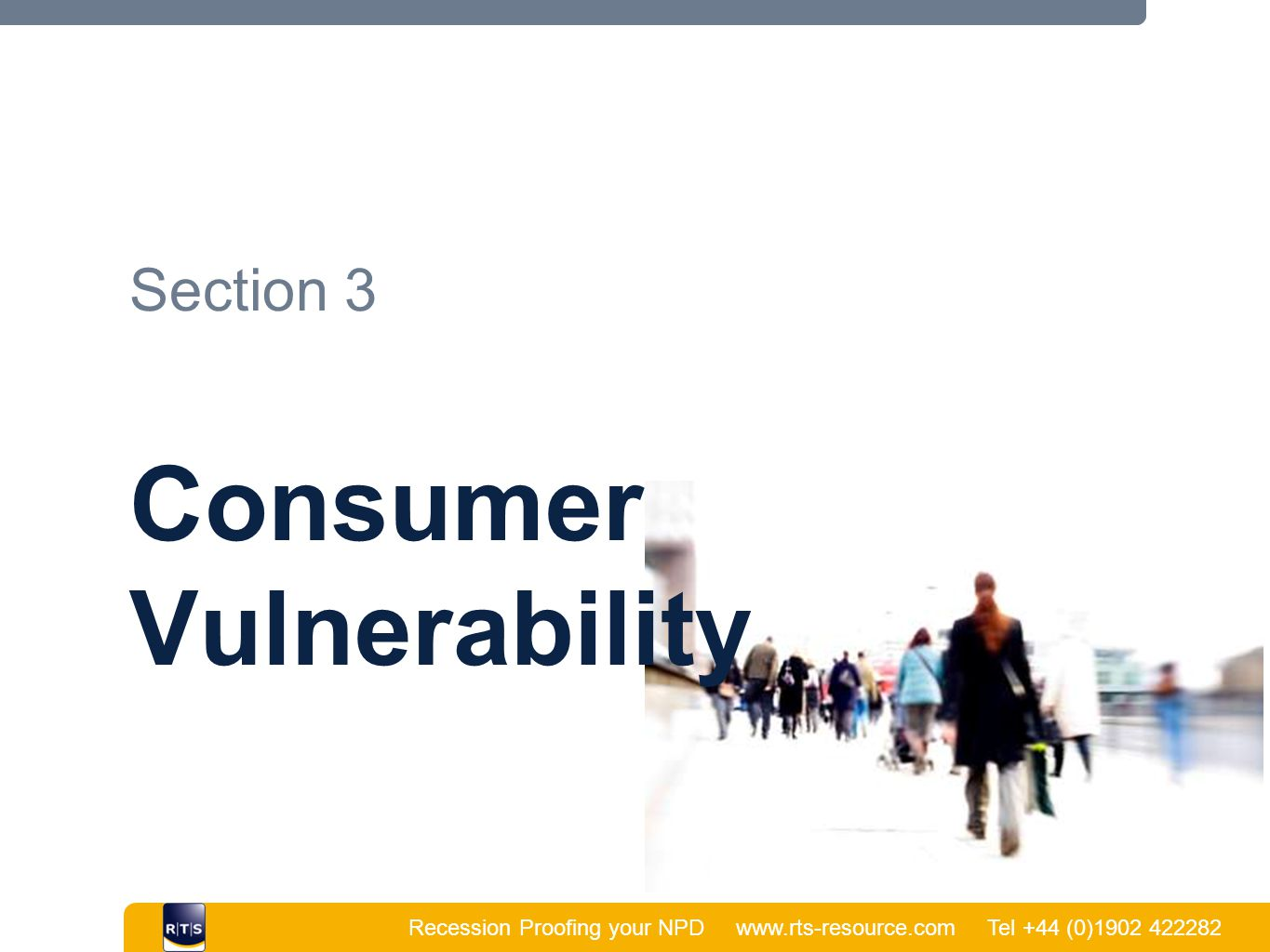 Recession Proofing your NPD www.rts-resource.com Tel +44 (0)1902 422282 | Section 3 Consumer Vulnerability