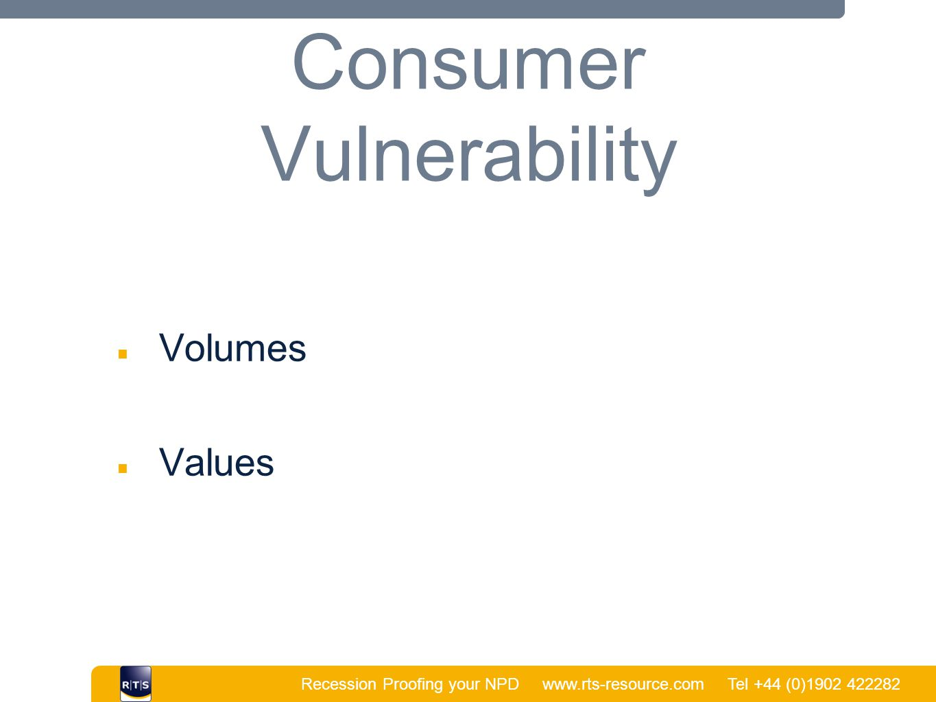 Recession Proofing your NPD www.rts-resource.com Tel +44 (0)1902 422282   Consumer Vulnerability ■ Volumes ■ Values