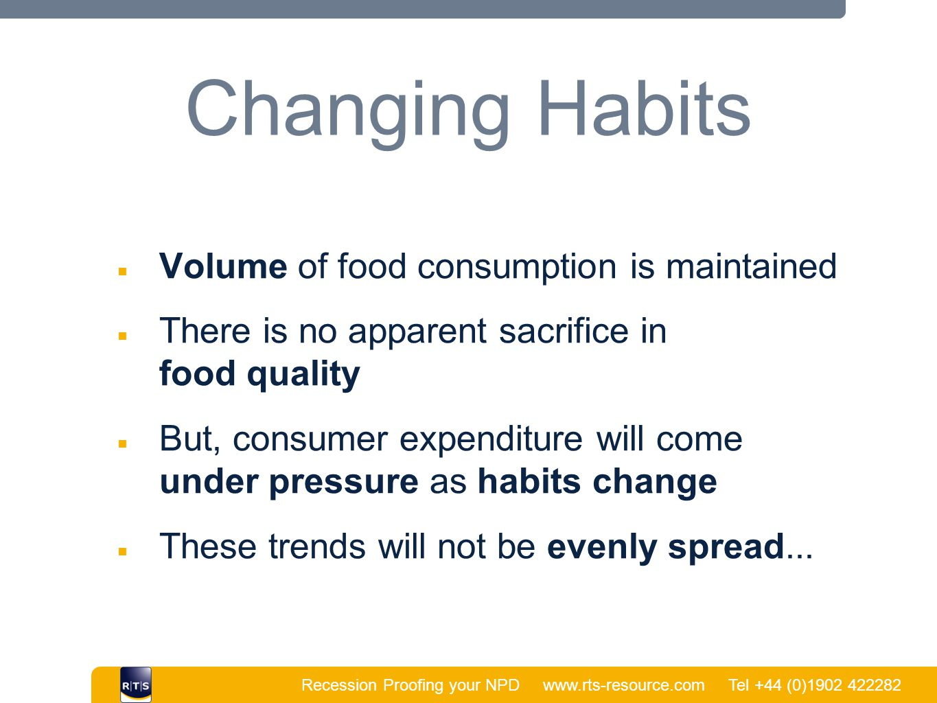Recession Proofing your NPD www.rts-resource.com Tel +44 (0)1902 422282 | Changing Habits ■ Volume of food consumption is maintained ■ There is no apparent sacrifice in food quality ■ But, consumer expenditure will come under pressure as habits change ■ These trends will not be evenly spread...