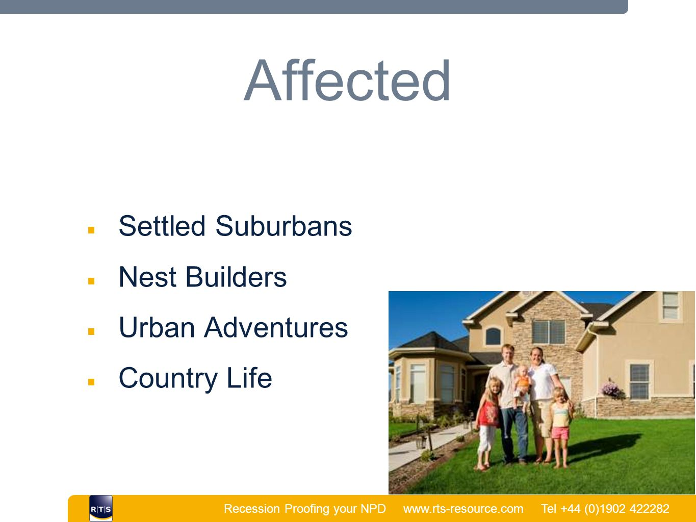 Recession Proofing your NPD www.rts-resource.com Tel +44 (0)1902 422282 | Affected ■ Settled Suburbans ■ Nest Builders ■ Urban Adventures ■ Country Life