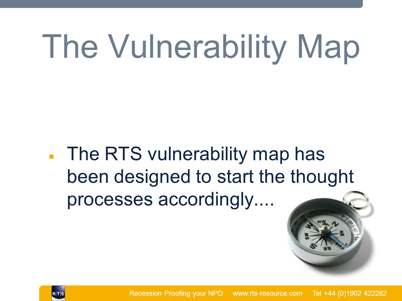 Recession Proofing your NPD www.rts-resource.com Tel +44 (0)1902 422282 | The Vulnerability Map ■ The RTS vulnerability map has been designed to start the thought processes accordingly....