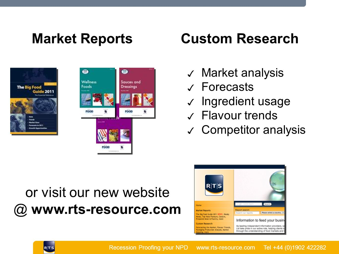 Recession Proofing your NPD www.rts-resource.com Tel +44 (0)1902 422282 | Market ReportsCustom Research or visit our new website @ www.rts-resource.com ✓ Market analysis ✓ Forecasts ✓ Ingredient usage ✓ Flavour trends ✓ Competitor analysis