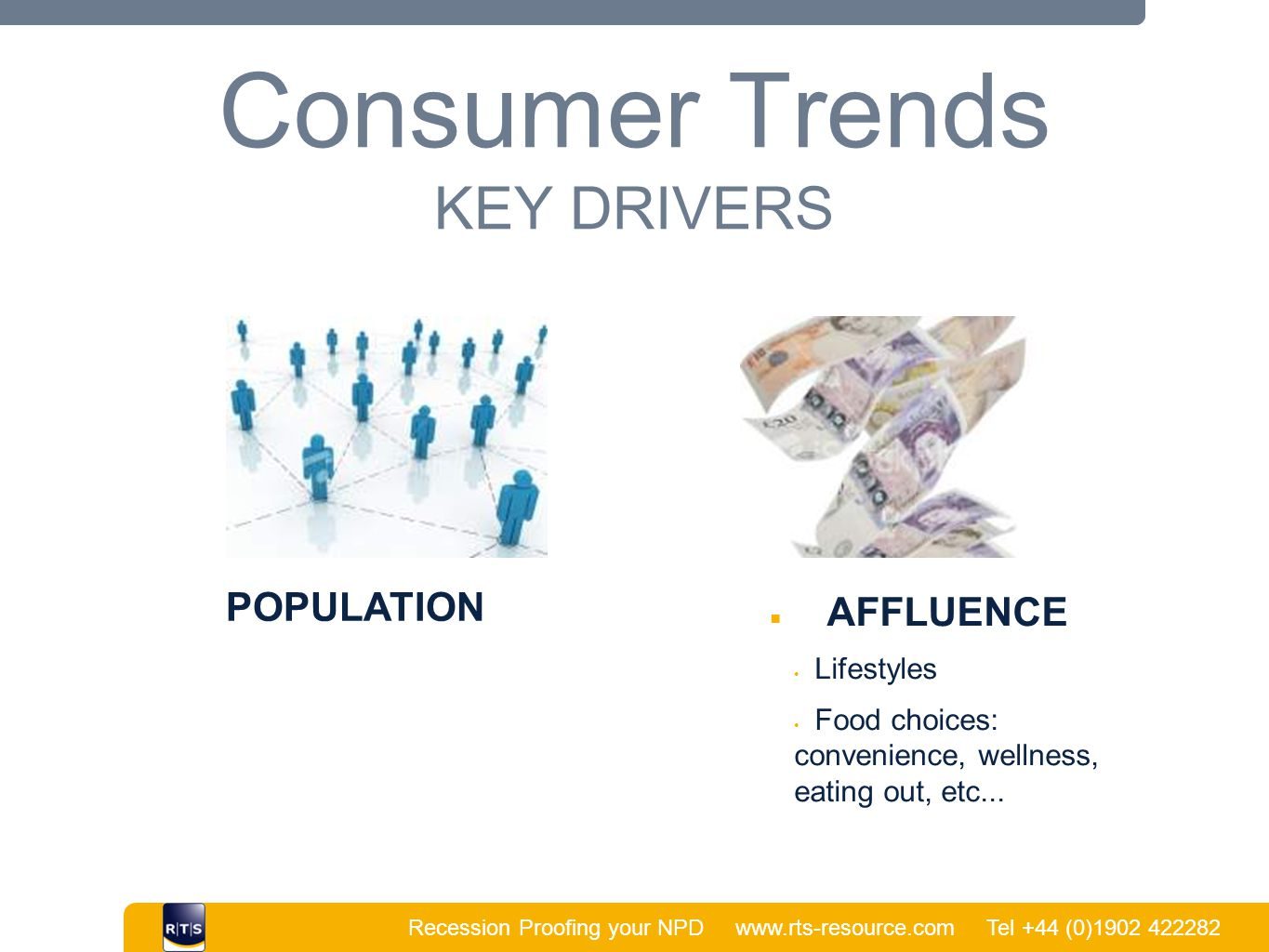 Recession Proofing your NPD www.rts-resource.com Tel +44 (0)1902 422282 | Consumer Trends KEY DRIVERS POPULATION ■ AFFLUENCE Lifestyles Food choices: convenience, wellness, eating out, etc...