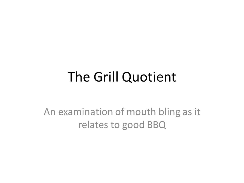 The Grill Quotient An examination of mouth bling as it relates to good BBQ