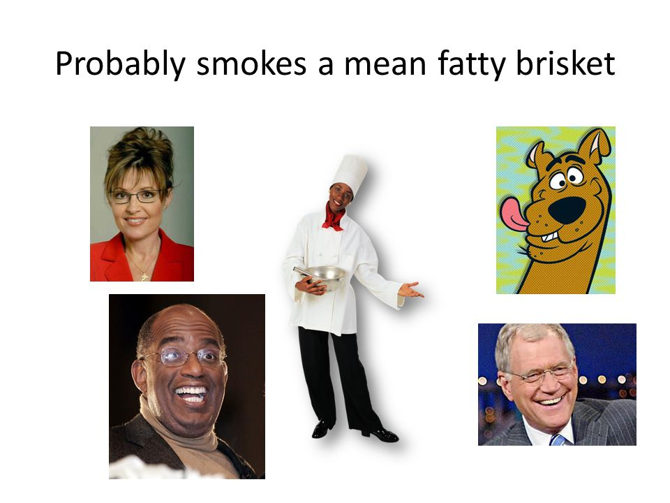 Probably smokes a mean fatty brisket