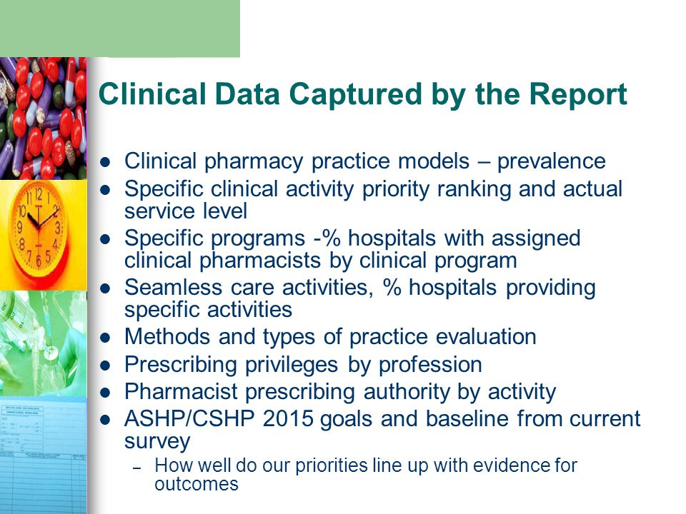 Clinical Data Captured by the Report Clinical pharmacy practice models – prevalence Specific clinical activity priority ranking and actual service level Specific programs -% hospitals with assigned clinical pharmacists by clinical program Seamless care activities, % hospitals providing specific activities Methods and types of practice evaluation Prescribing privileges by profession Pharmacist prescribing authority by activity ASHP/CSHP 2015 goals and baseline from current survey – How well do our priorities line up with evidence for outcomes