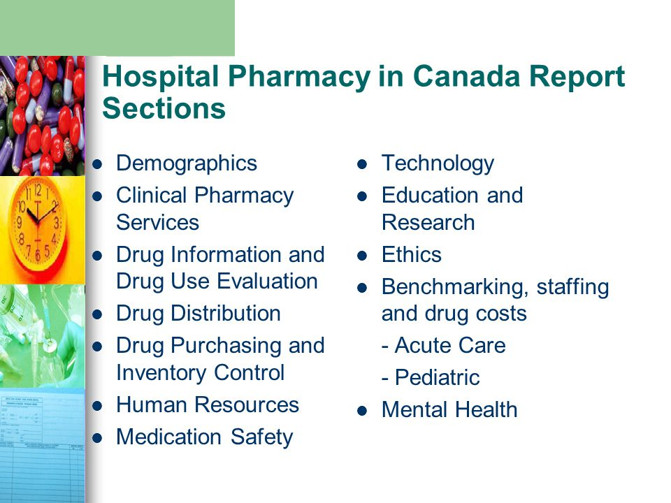 Hospital Pharmacy in Canada Report Sections Demographics Clinical Pharmacy Services Drug Information and Drug Use Evaluation Drug Distribution Drug Purchasing and Inventory Control Human Resources Medication Safety Technology Education and Research Ethics Benchmarking, staffing and drug costs - Acute Care - Pediatric Mental Health