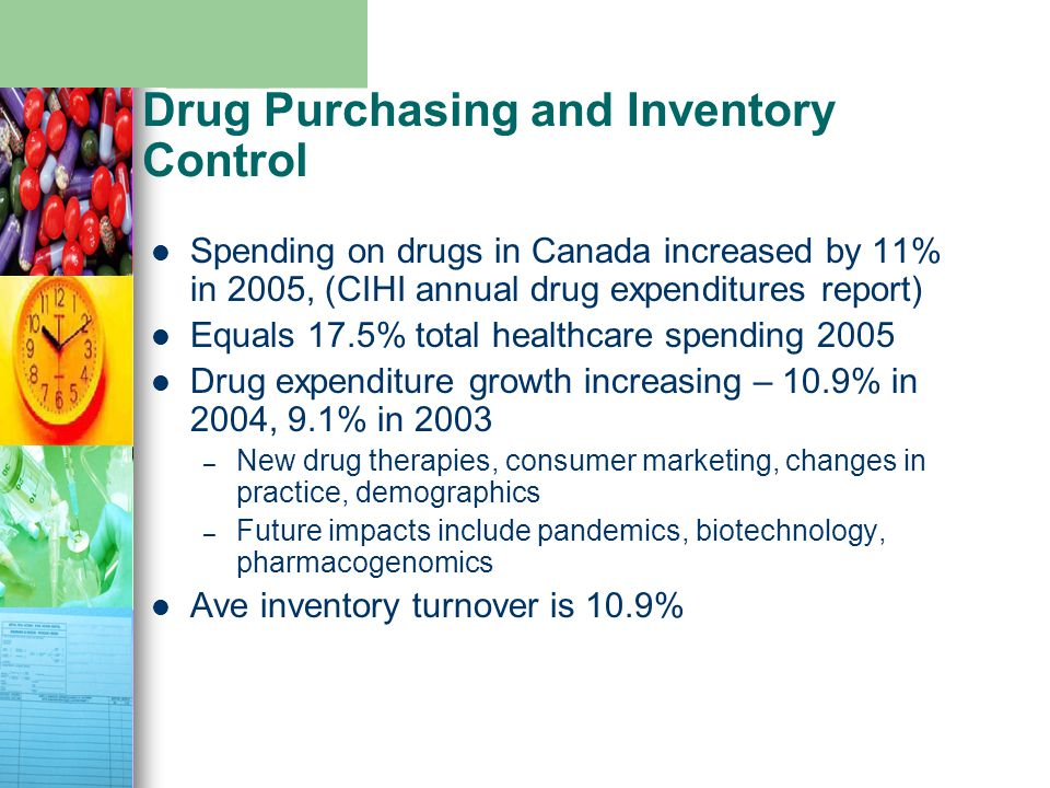 Drug Purchasing and Inventory Control Spending on drugs in Canada increased by 11% in 2005, (CIHI annual drug expenditures report) Equals 17.5% total