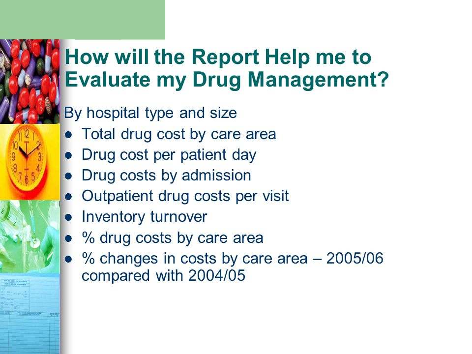 How will the Report Help me to Evaluate my Drug Management? By hospital type and size Total drug cost by care area Drug cost per patient day Drug cost
