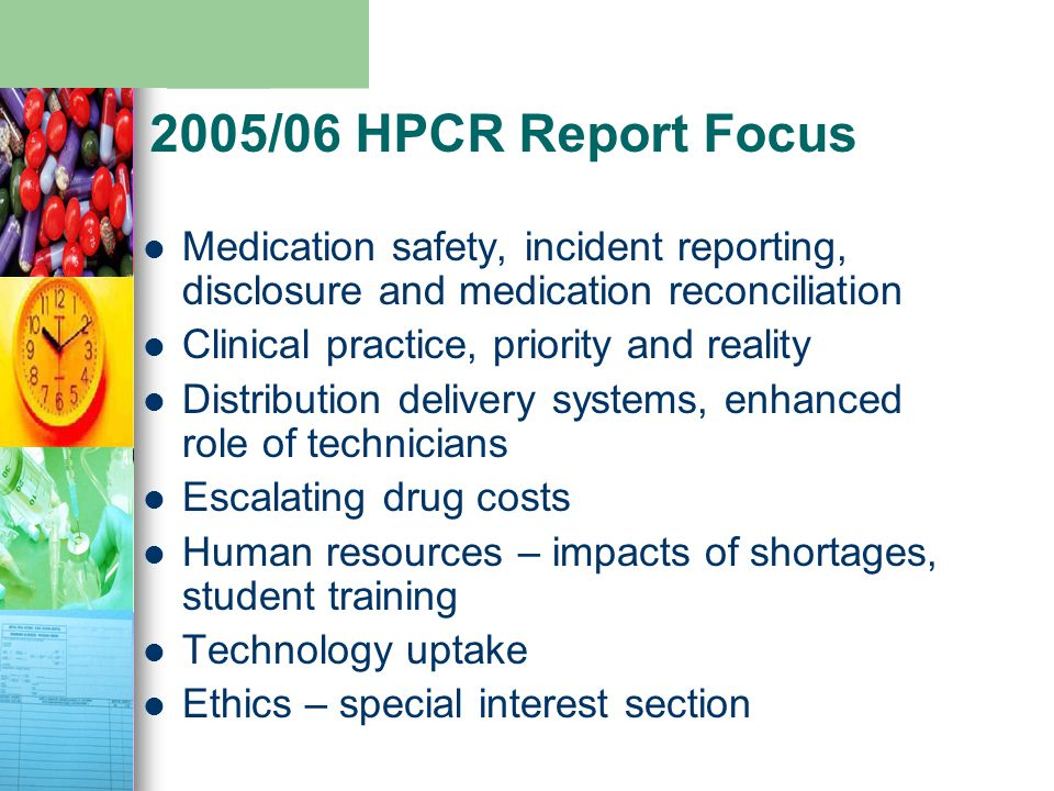 2005/06 HPCR Report Focus Medication safety, incident reporting, disclosure and medication reconciliation Clinical practice, priority and reality Distribution delivery systems, enhanced role of technicians Escalating drug costs Human resources – impacts of shortages, student training Technology uptake Ethics – special interest section