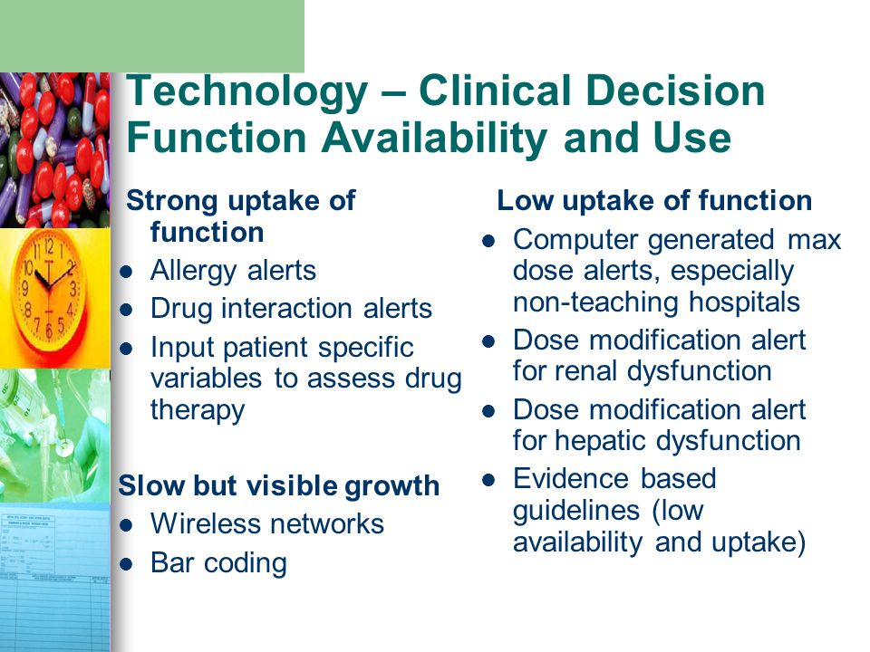 Technology – Clinical Decision Function Availability and Use Strong uptake of function Allergy alerts Drug interaction alerts Input patient specific v
