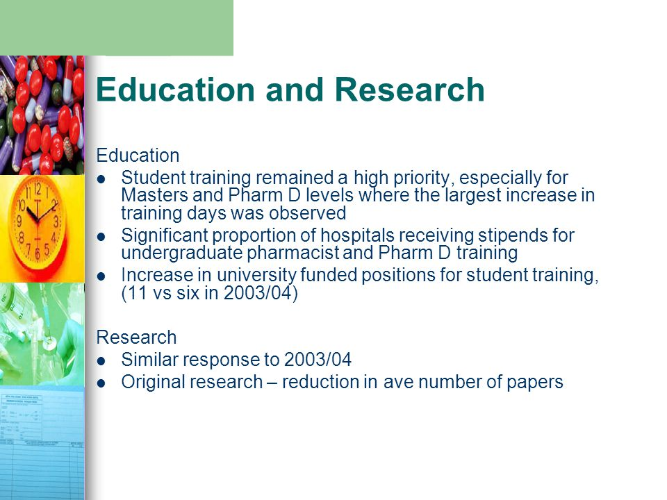 Education and Research Education Student training remained a high priority, especially for Masters and Pharm D levels where the largest increase in training days was observed Significant proportion of hospitals receiving stipends for undergraduate pharmacist and Pharm D training Increase in university funded positions for student training, (11 vs six in 2003/04) Research Similar response to 2003/04 Original research – reduction in ave number of papers