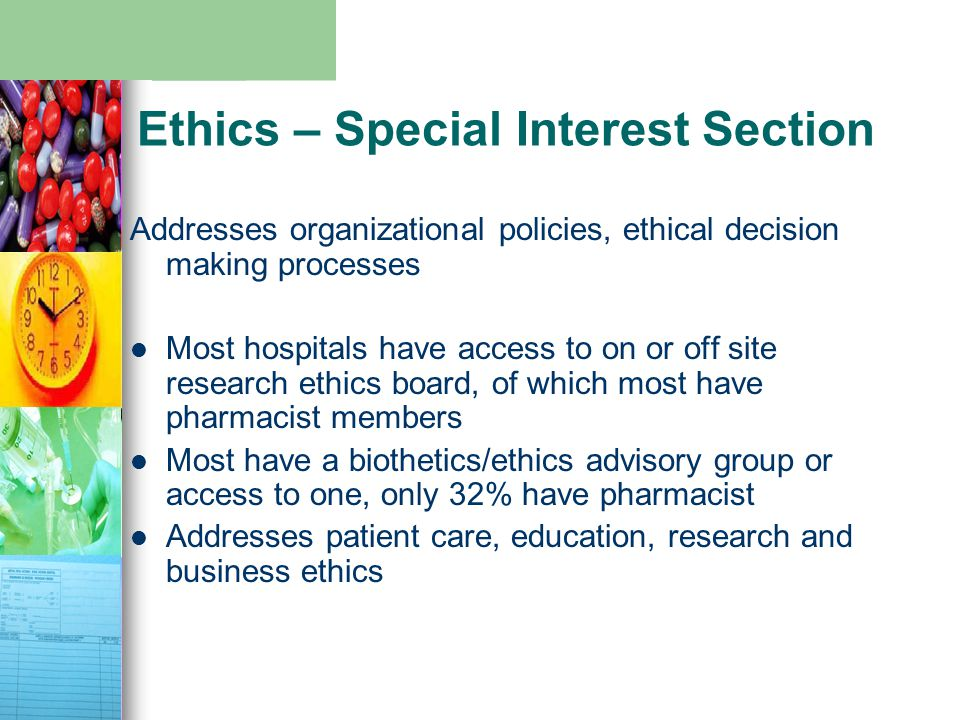 Ethics – Special Interest Section Addresses organizational policies, ethical decision making processes Most hospitals have access to on or off site research ethics board, of which most have pharmacist members Most have a biothetics/ethics advisory group or access to one, only 32% have pharmacist Addresses patient care, education, research and business ethics