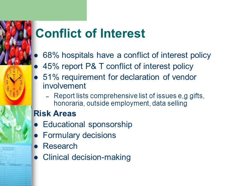 Conflict of Interest 68% hospitals have a conflict of interest policy 45% report P& T conflict of interest policy 51% requirement for declaration of vendor involvement – Report lists comprehensive list of issues e,g gifts, honoraria, outside employment, data selling Risk Areas Educational sponsorship Formulary decisions Research Clinical decision-making